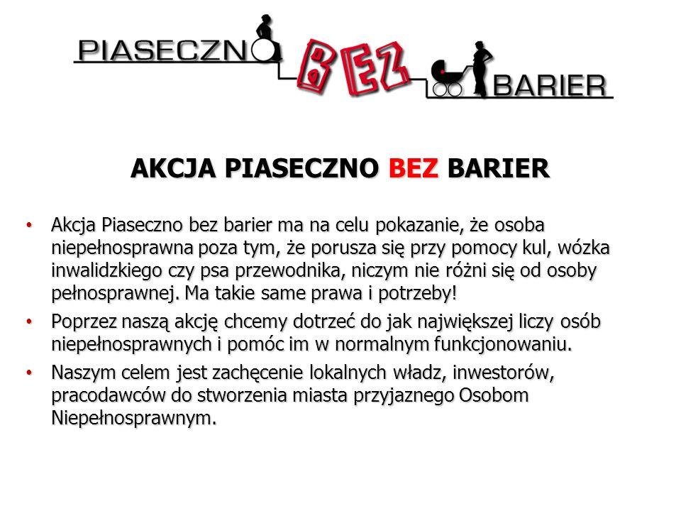 AKCJA PIASECZNO BEZ BARIER Akcja Piaseczno bez barier ma na celu pokazanie, że osoba niepełnosprawna poza tym, że porusza się przy pomocy kul, wózka inwalidzkiego czy psa przewodnika, niczym nie różni się od osoby pełnosprawnej.