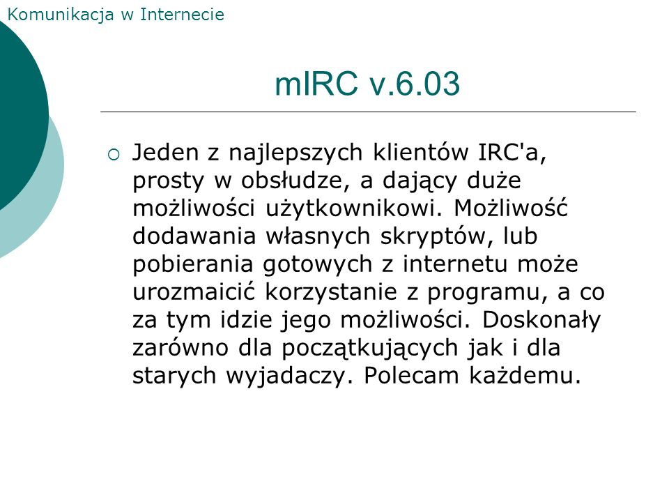 Komunikacja w Internecie mIRC v.6.01 Jeden z najlepszych klientów IRC'a, prosty w obsłudze, a dający duże możliwości użytkownikowi. Możliwość dodawani