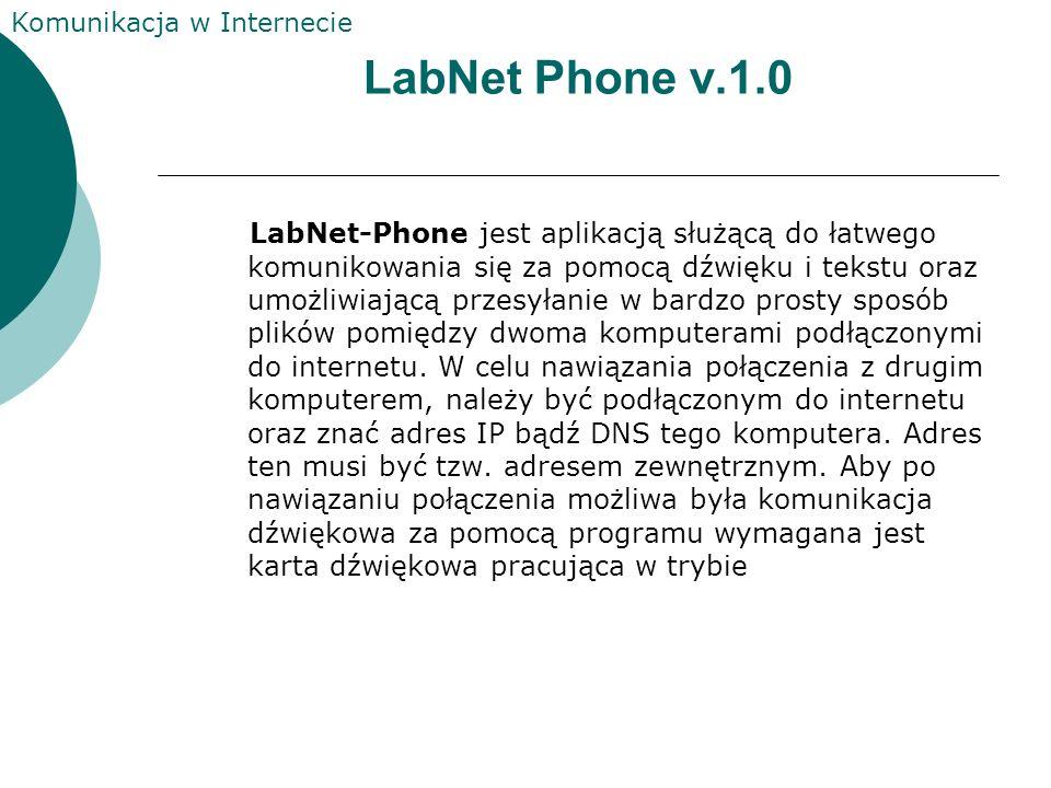 Komunikacja w Internecie LabNet Phone v.1.0 LabNet-Phone jest aplikacją służącą do łatwego komunikowania się za pomocą dźwięku i tekstu oraz umożliwiającą przesyłanie w bardzo prosty sposób plików pomiędzy dwoma komputerami podłączonymi do internetu.