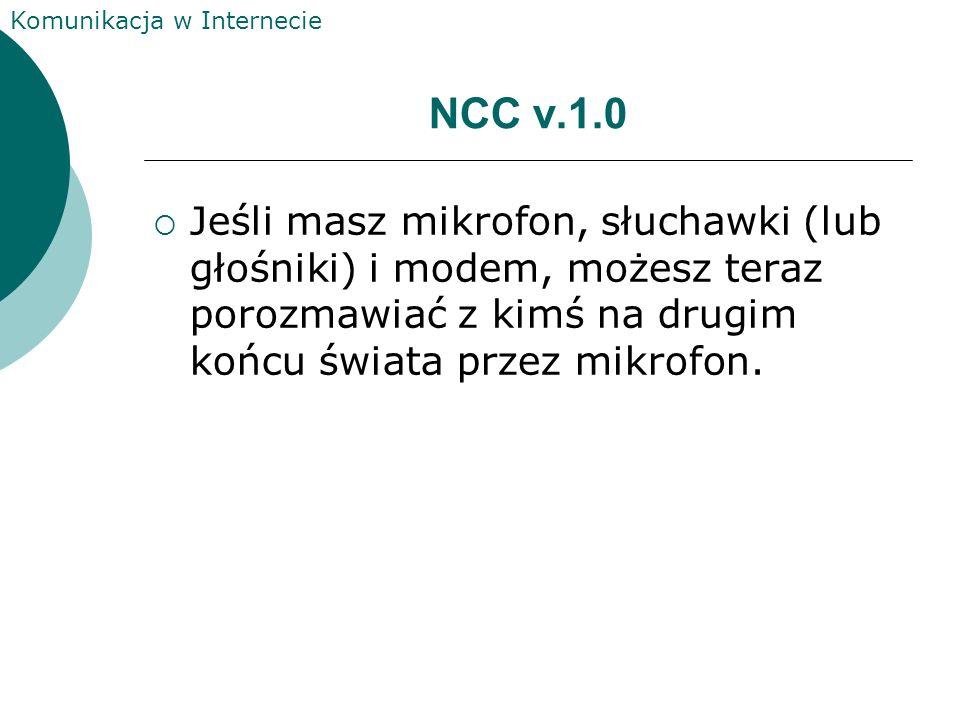 Komunikacja w Internecie NCC v.1.0 Jeśli masz mikrofon, słuchawki (lub głośniki) i modem, możesz teraz porozmawiać z kimś na drugim końcu świata przez mikrofon.
