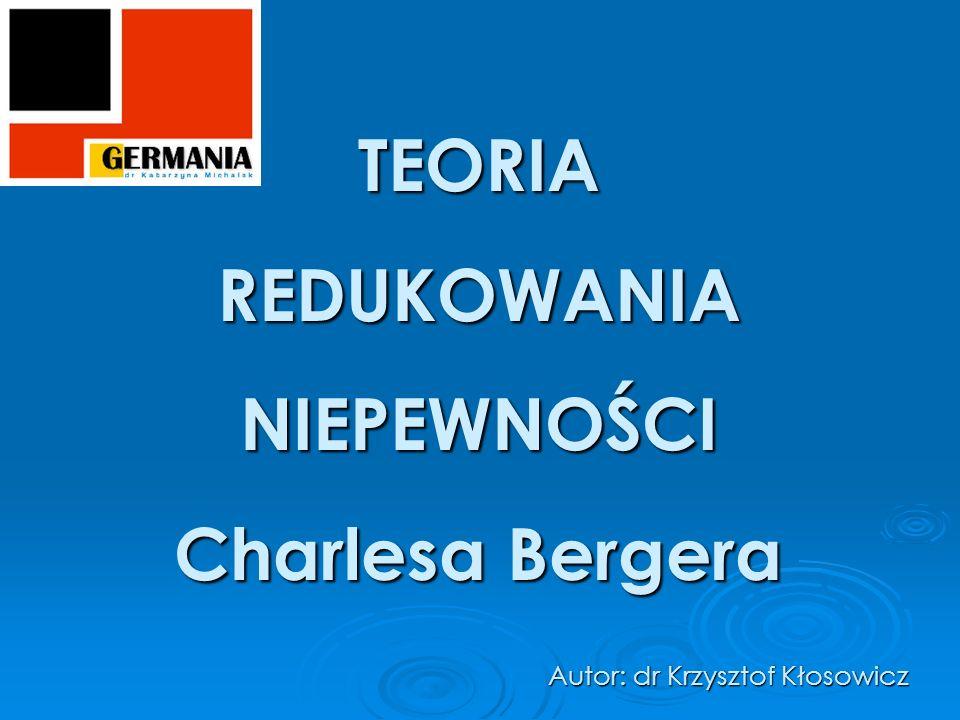 TEORIAREDUKOWANIANIEPEWNOŚCI Charlesa Bergera Autor: dr Krzysztof Kłosowicz