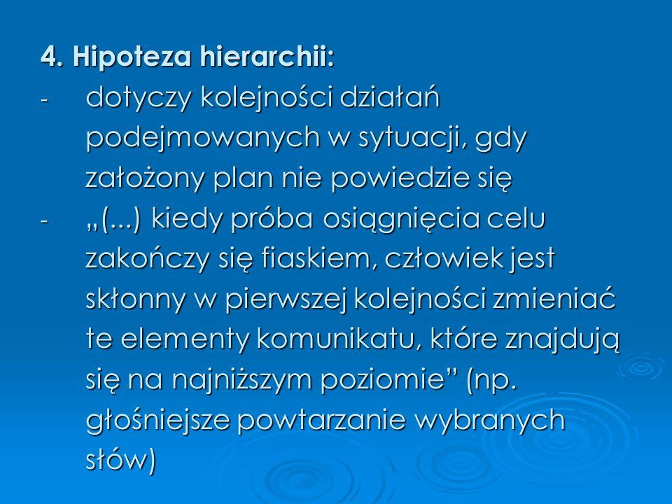 4. Hipoteza hierarchii: - dotyczy kolejności działań podejmowanych w sytuacji, gdy założony plan nie powiedzie się - (...) kiedy próba osiągnięcia cel