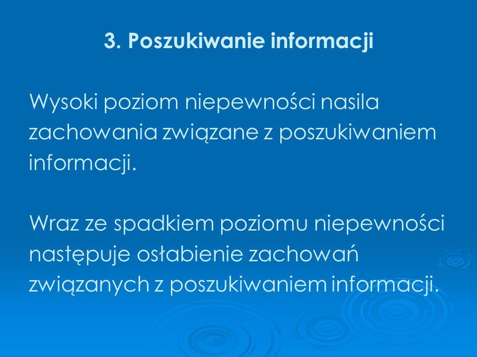 3. Poszukiwanie informacji Wysoki poziom niepewności nasila zachowania związane z poszukiwaniem informacji. Wraz ze spadkiem poziomu niepewności nastę
