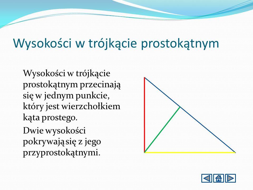 Wysokości w trójkącie prostokątnym Wysokości w trójkącie prostokątnym przecinają się w jednym punkcie, który jest wierzchołkiem kąta prostego.
