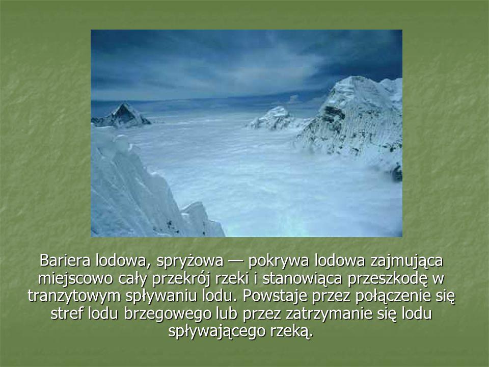 Bariera lodowa, spryżowa pokrywa lodowa zajmująca miejscowo cały przekrój rzeki i stanowiąca przeszkodę w tranzytowym spływaniu lodu. Powstaje przez p