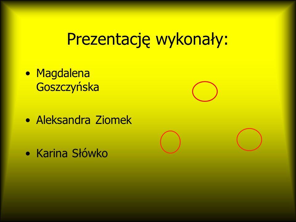 Prezentację wykonały: Magdalena Goszczyńska Aleksandra Ziomek Karina Słówko