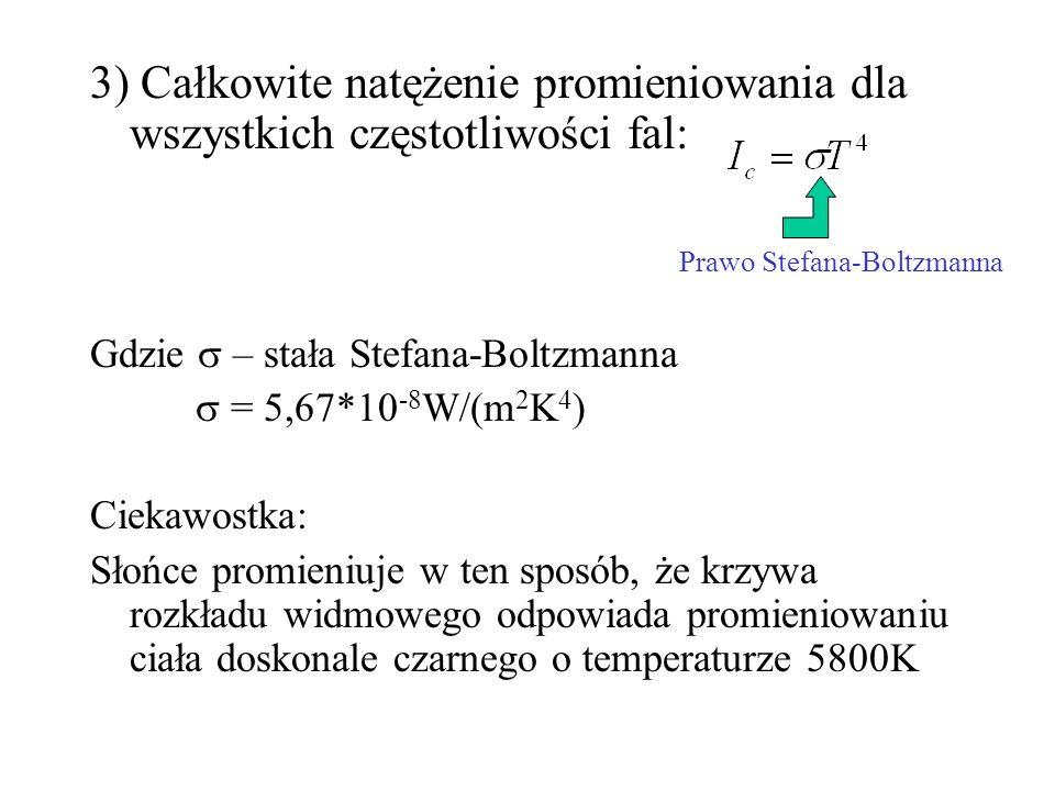 3) Całkowite natężenie promieniowania dla wszystkich częstotliwości fal: Gdzie – stała Stefana-Boltzmanna = 5,67*10 -8 W/(m 2 K 4 ) Ciekawostka: Słońc