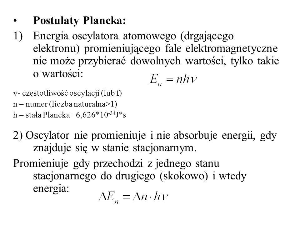 Postulaty Plancka: 1)Energia oscylatora atomowego (drgającego elektronu) promieniującego fale elektromagnetyczne nie może przybierać dowolnych wartośc