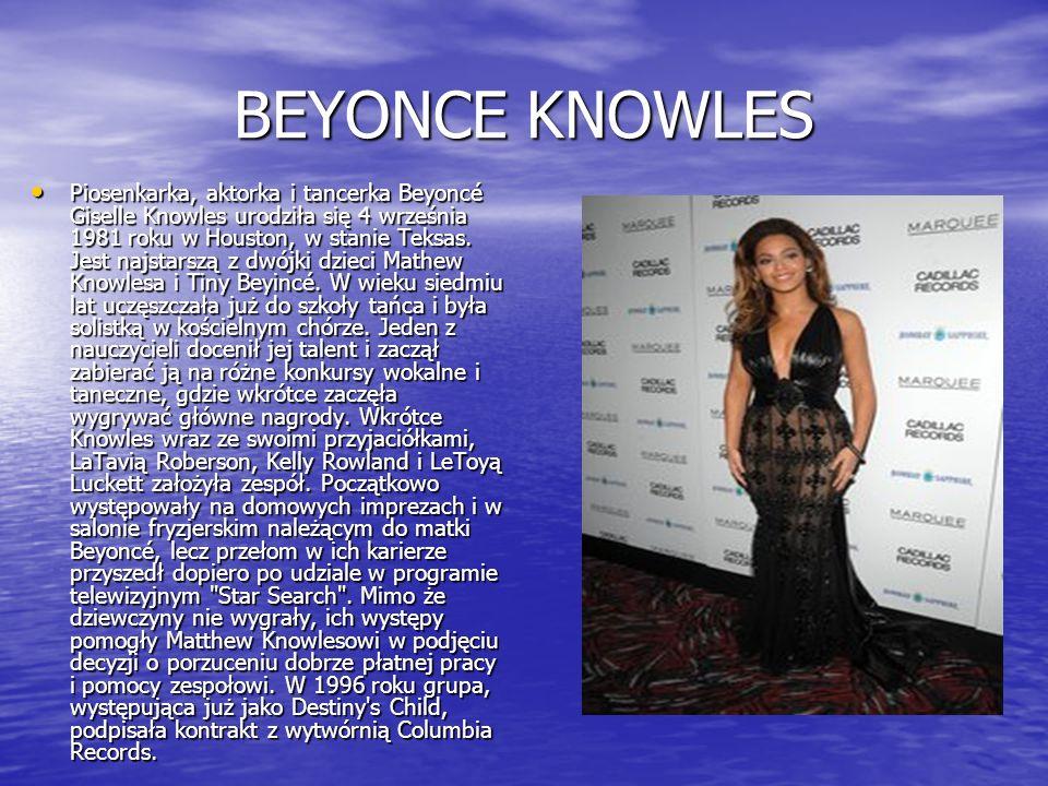 BEYONCE KNOWLES Piosenkarka, aktorka i tancerka Beyoncé Giselle Knowles urodziła się 4 września 1981 roku w Houston, w stanie Teksas. Jest najstarszą