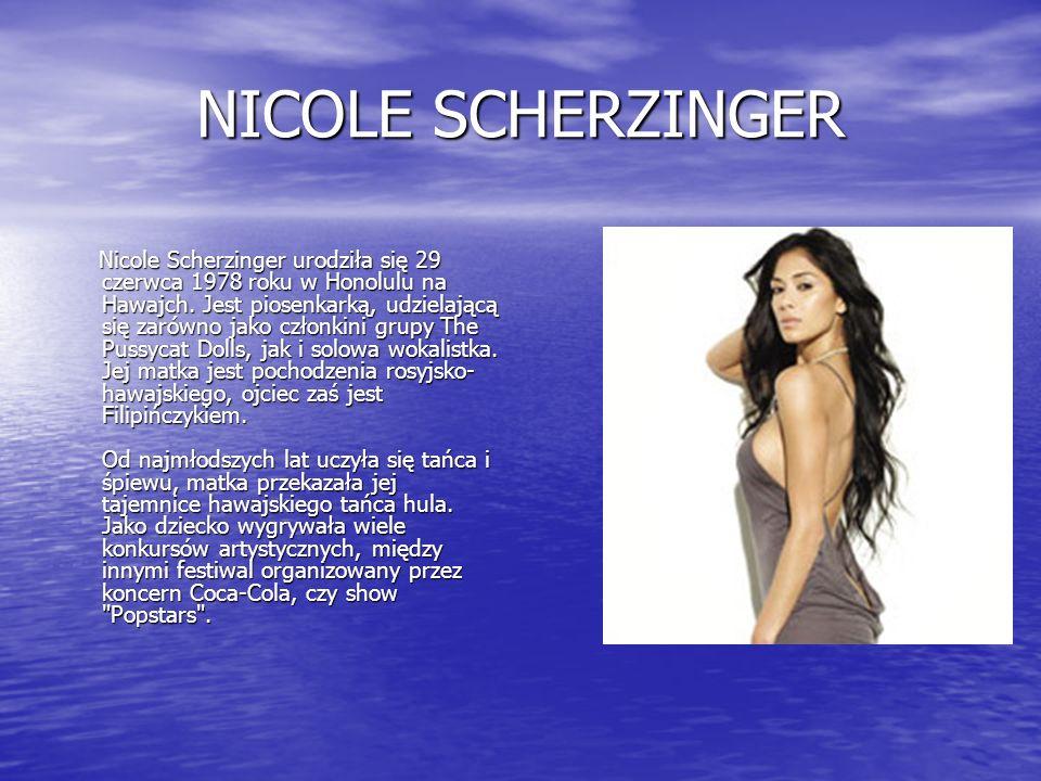 NICOLE SCHERZINGER Nicole Scherzinger urodziła się 29 czerwca 1978 roku w Honolulu na Hawajch. Jest piosenkarką, udzielającą się zarówno jako członkin