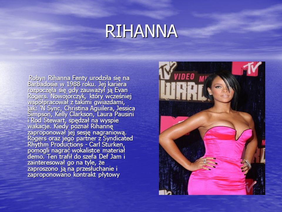 RIHANNA Robyn Rihanna Fenty urodziła się na Barbadosie w 1988 roku. Jej kariera rozpoczęła się gdy zauważył ją Evan Rogers. Nowojorczyk, który wcześni