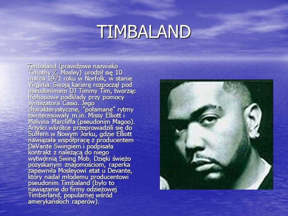 TIMBALAND Timbaland (prawdziwe nazwisko Timothy Z. Mosley) urodził się 10 marca 1971 roku w Norfolk, w stanie Virginia. Swoją karierę rozpoczął pod ps