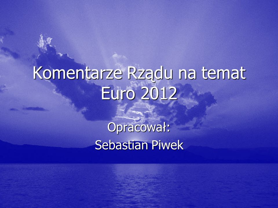 Komentarze Rządu na temat Euro 2012 Opracował: Sebastian Piwek