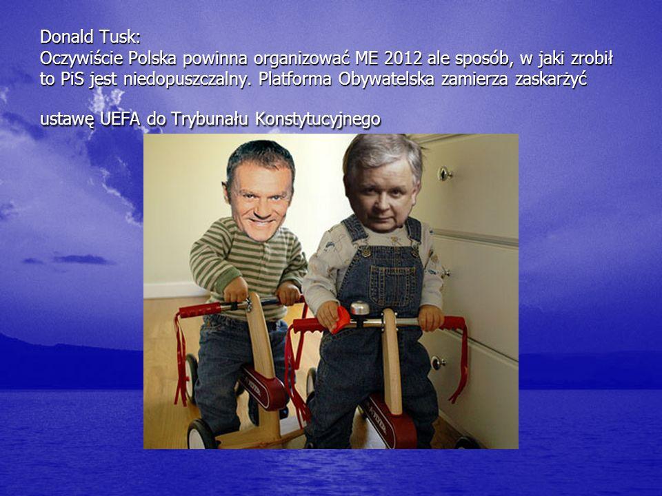 Donald Tusk: Oczywiście Polska powinna organizować ME 2012 ale sposób, w jaki zrobił to PiS jest niedopuszczalny. Platforma Obywatelska zamierza zaska