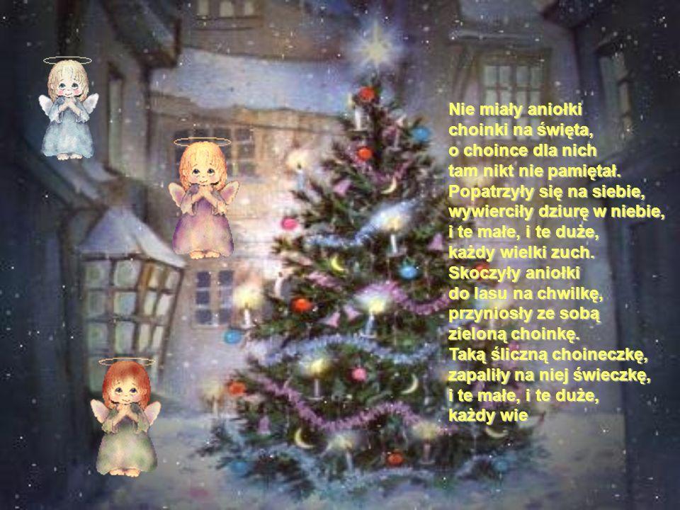 Nie miały aniołki choinki na święta, o choince dla nich tam nikt nie pamiętał. Popatrzyły się na siebie, wywierciły dziurę w niebie, i te małe, i te d