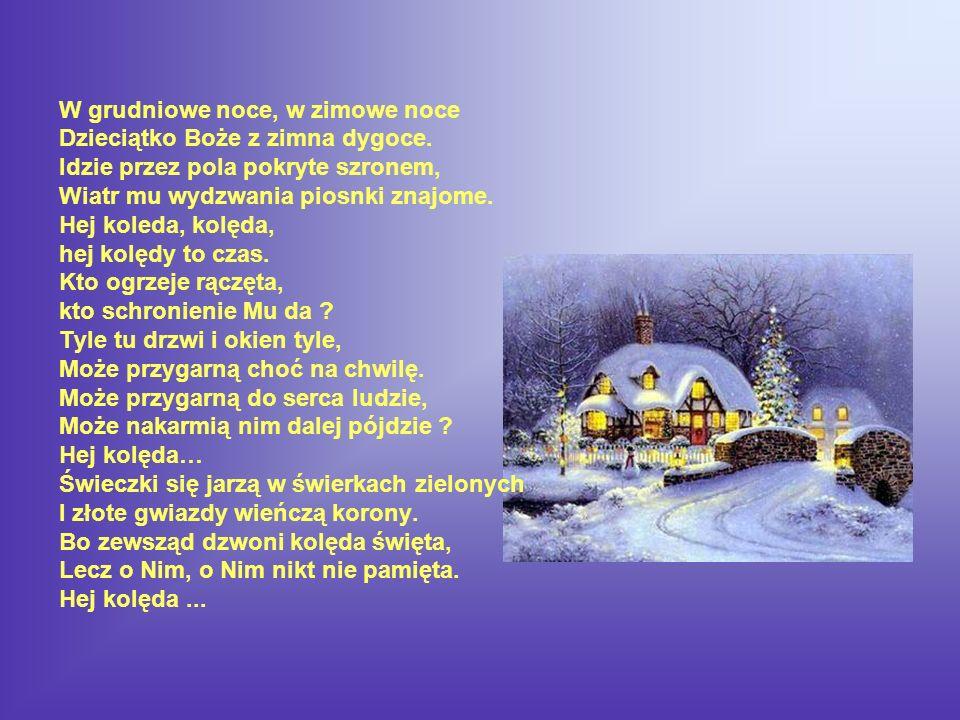 W grudniowe noce, w zimowe noce Dzieciątko Boże z zimna dygoce. Idzie przez pola pokryte szronem, Wiatr mu wydzwania piosnki znajome. Hej koleda, kolę