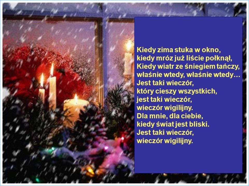 Kiedy zima stuka w okno, kiedy mróz już liście połknął, Kiedy wiatr ze śniegiem tańczy, właśnie wtedy, właśnie wtedy… Jest taki wieczór, który cieszy