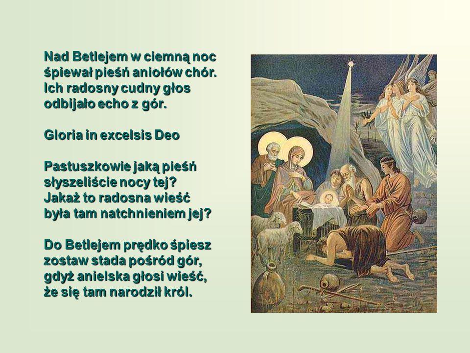 Nad Betlejem w ciemną noc śpiewał pieśń aniołów chór. Ich radosny cudny głos odbijało echo z gór. Gloria in excelsis Deo Pastuszkowie jaką pieśń słysz