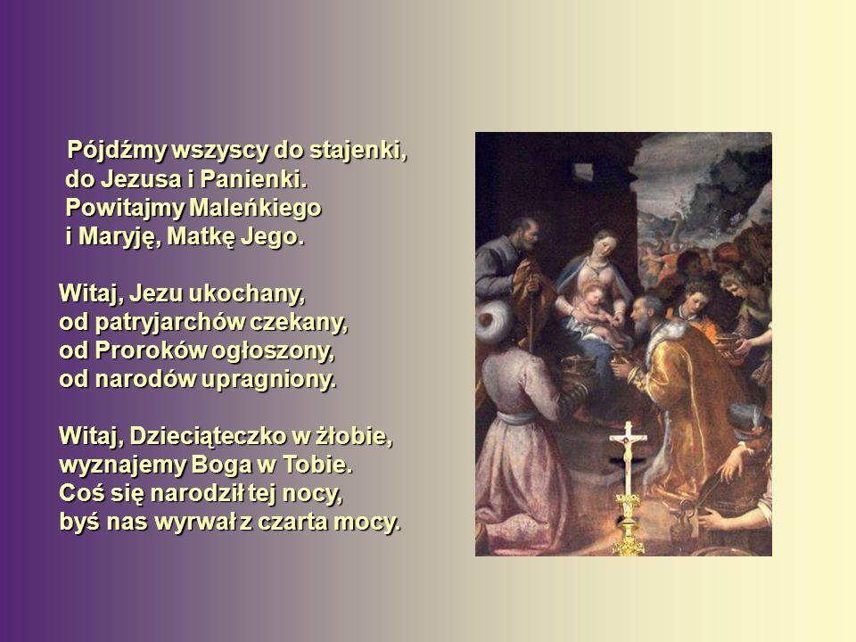 Pójdźmy wszyscy do stajenki, do Jezusa i Panienki. Powitajmy Maleńkiego i Maryję, Matkę Jego. Pójdźmy wszyscy do stajenki, do Jezusa i Panienki. Powit