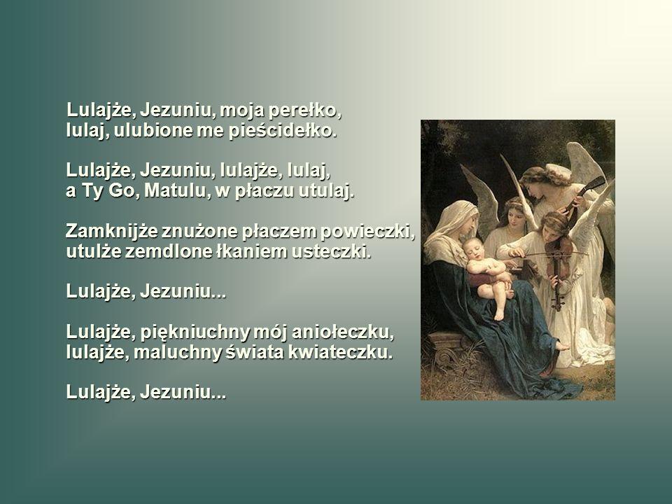 Lulajże, Jezuniu, moja perełko, lulaj, ulubione me pieścidełko. Lulajże, Jezuniu, lulajże, lulaj, a Ty Go, Matulu, w płaczu utulaj. Zamknijże znużone