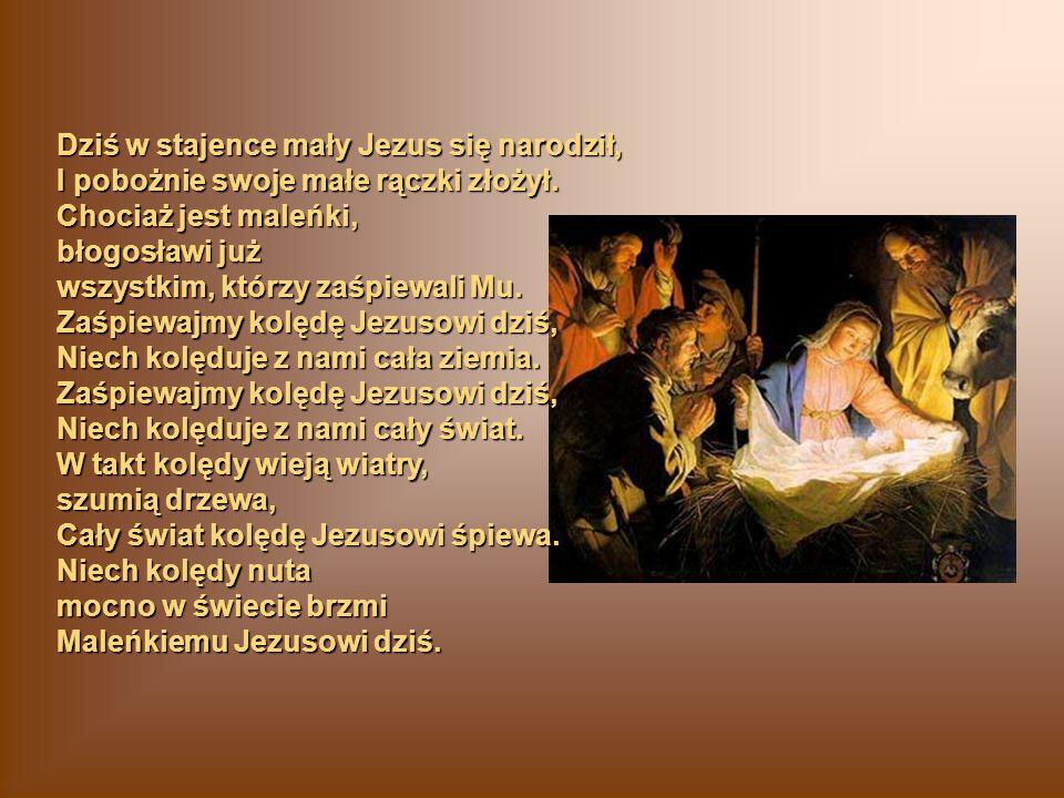 Dziś w stajence mały Jezus się narodził, I pobożnie swoje małe rączki złożył. Chociaż jest maleńki, błogosławi już wszystkim, którzy zaśpiewali Mu. Za