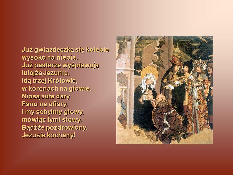 Już gwiazdeczka się kolebie wysoko na niebie. Już pasterze wyśpiewują lulajże Jezuniu. Idą trzej Królowie, w koronach na głowie. Niosą sute dary Panu