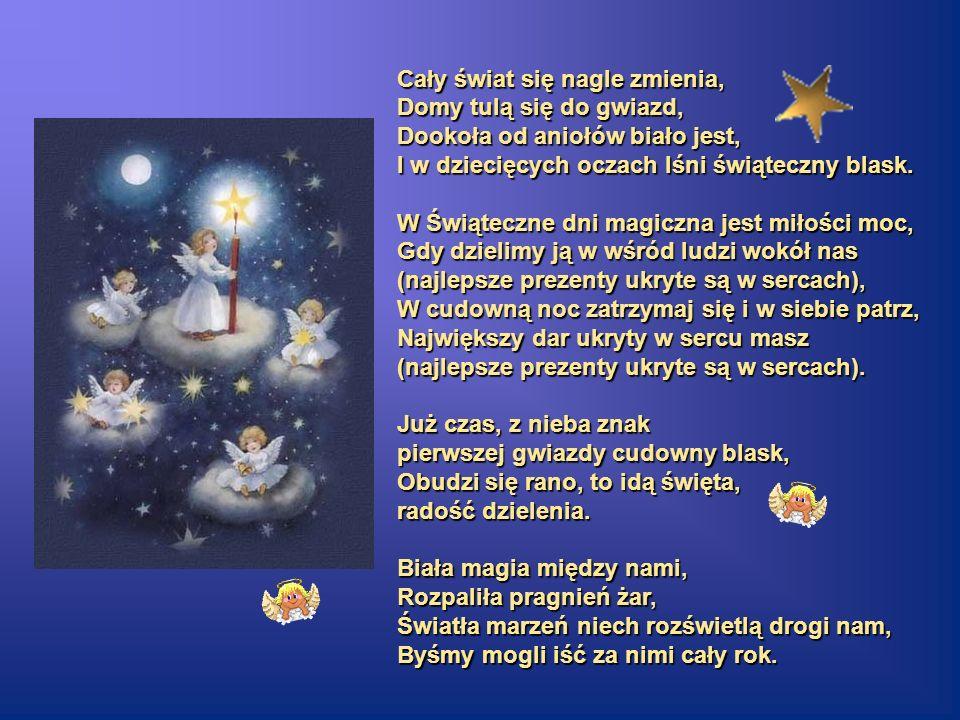 Cały świat się nagle zmienia, Domy tulą się do gwiazd, Dookoła od aniołów biało jest, I w dziecięcych oczach lśni świąteczny blask. W Świąteczne dni m