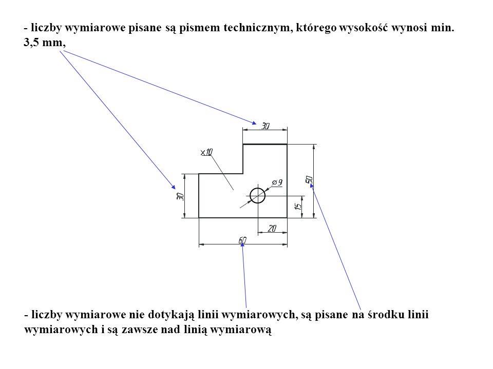 - liczby wymiarowe pisane są pismem technicznym, którego wysokość wynosi min. 3,5 mm, - liczby wymiarowe nie dotykają linii wymiarowych, są pisane na