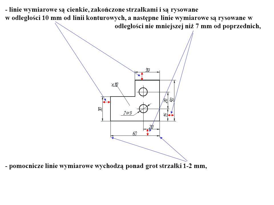 - linie wymiarowe są cienkie, zakończone strzałkami i są rysowane w odległości 10 mm od linii konturowych, a następne linie wymiarowe są rysowane w od