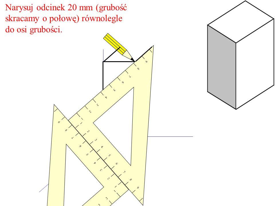 Narysuj odcinek 20 mm (grubość skracamy o połowę) równolegle do osi grubości. 1 2 3 4 5 6 7 8 9 9 8 7 6 5 4 3 2 1 1 2 3 4 5 6 7 8 9 9 8 7 6 5 4 3 2 1