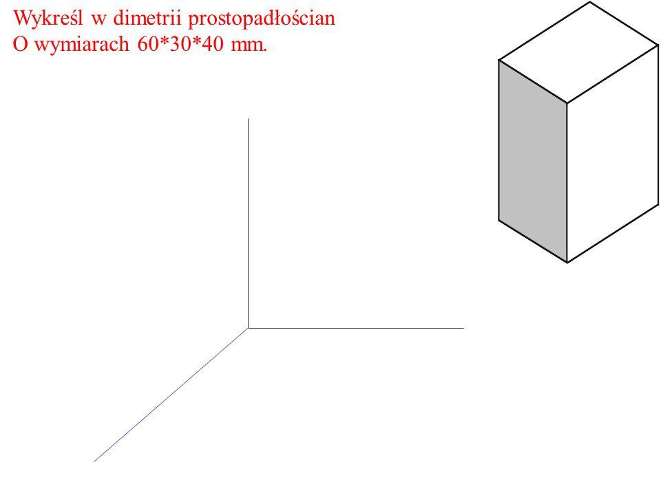 Wykreśl w dimetrii prostopadłościan O wymiarach 60*30*40 mm.