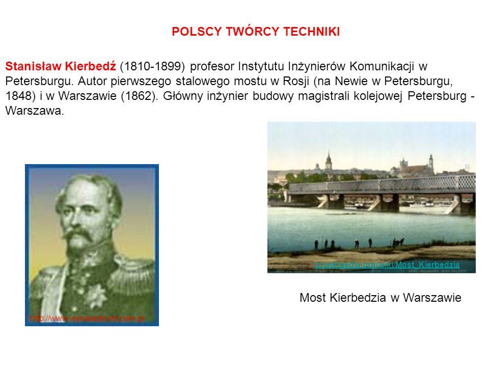 POLSCY TWÓRCY TECHNIKI Stanisław Kierbedź (1810-1899) profesor Instytutu Inżynierów Komunikacji w Petersburgu. Autor pierwszego stalowego mostu w Rosj