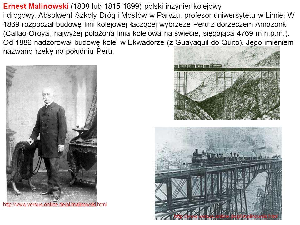 Ernest Malinowski (1808 lub 1815-1899) polski inżynier kolejowy i drogowy. Absolwent Szkoły Dróg i Mostów w Paryżu, profesor uniwersytetu w Limie. W 1