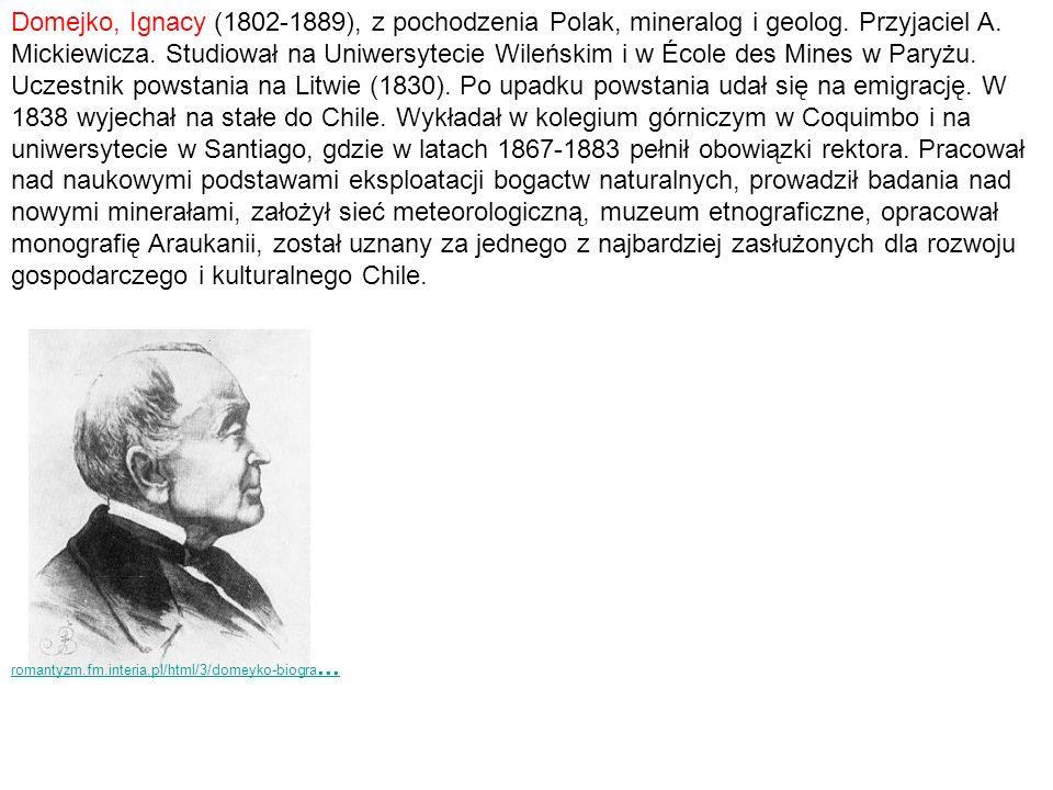 Domejko, Ignacy (1802-1889), z pochodzenia Polak, mineralog i geolog. Przyjaciel A. Mickiewicza. Studiował na Uniwersytecie Wileńskim i w École des Mi