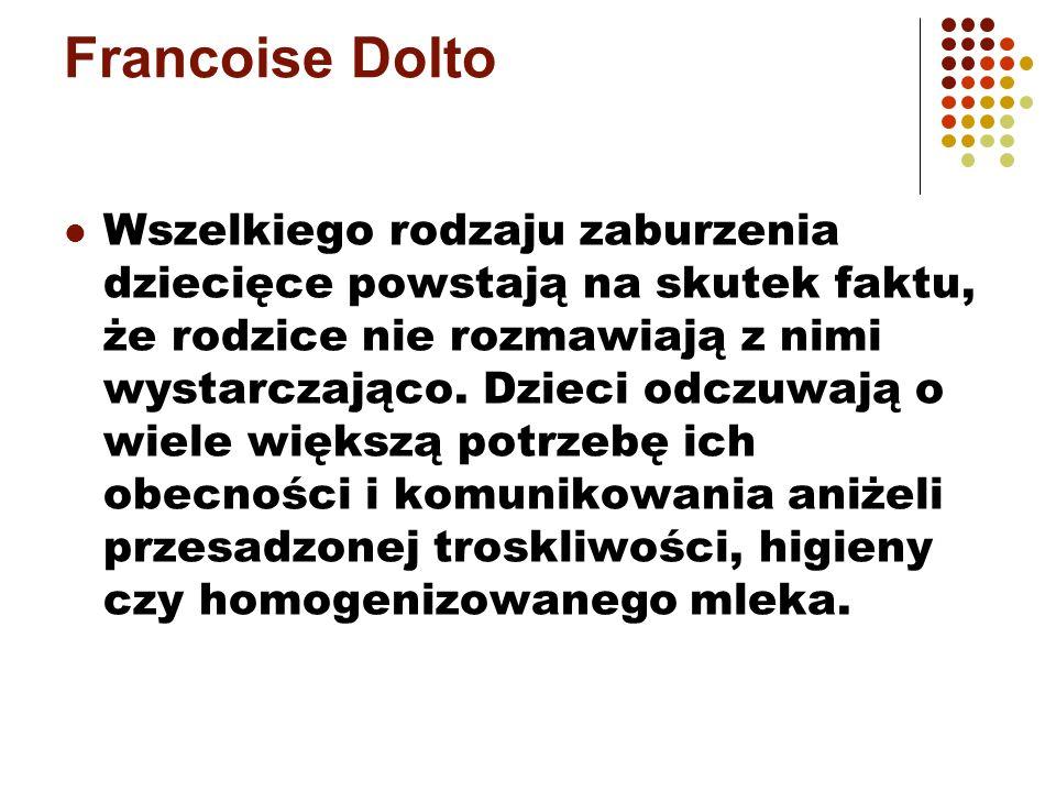 Francoise Dolto Wszelkiego rodzaju zaburzenia dziecięce powstają na skutek faktu, że rodzice nie rozmawiają z nimi wystarczająco. Dzieci odczuwają o w