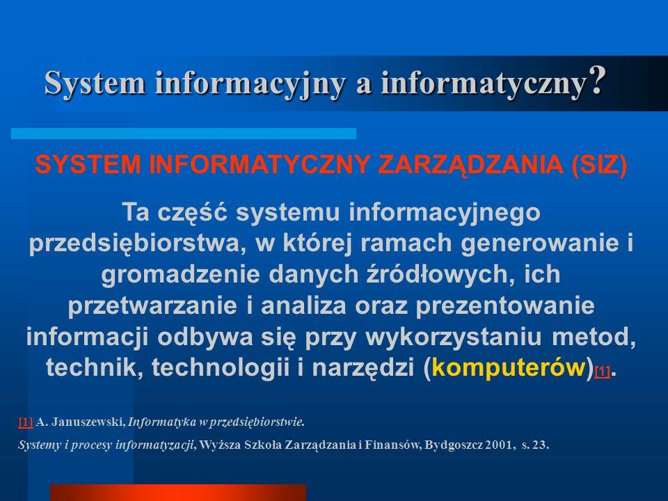 System informacyjny a informatyczny ? SYSTEM INFORMATYCZNY Wyodrębniona część systemu informacyjnego, która jest z punktu widzenia przyjętych celów sk