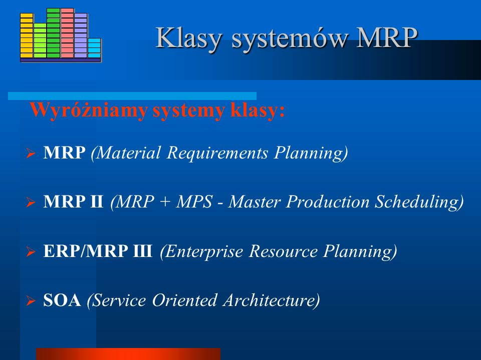 Klasy systemów MRP MRP (Material Requirements Planning) MRP II (MRP + MPS - Master Production Scheduling) ERP/MRP III (Enterprise Resource Planning) SOA (Service Oriented Architecture) Wyróżniamy systemy klasy: