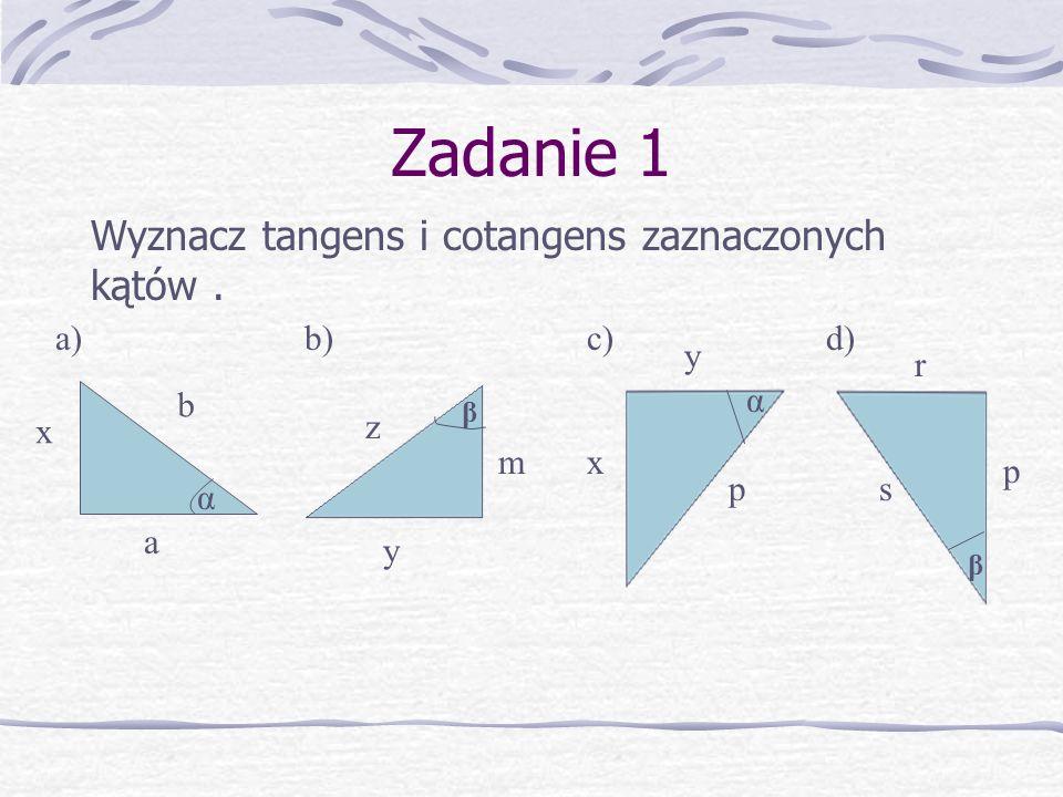 Zadanie 1 Wyznacz tangens i cotangens zaznaczonych kątów. x a b α z m y β y x p α β r s p a) b) c) d)