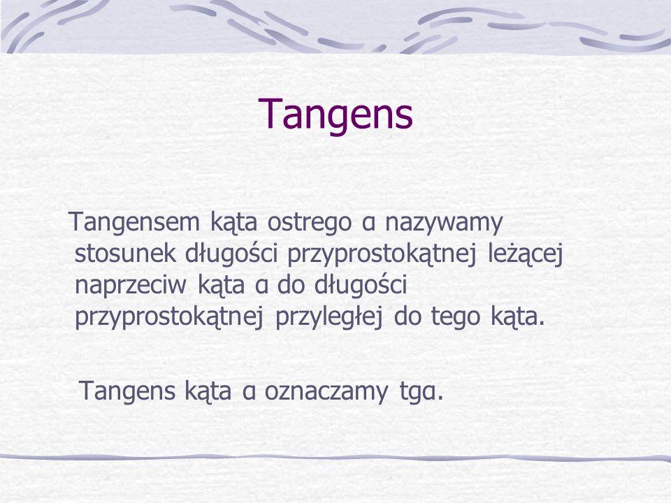 Tangens Tangensem kąta ostrego α nazywamy stosunek długości przyprostokątnej leżącej naprzeciw kąta α do długości przyprostokątnej przyległej do tego