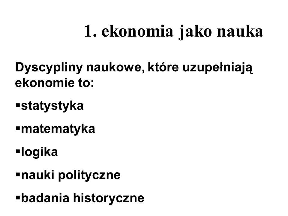 1. ekonomia jako nauka Dyscypliny naukowe, które uzupełniają ekonomie to: statystyka matematyka logika nauki polityczne badania historyczne