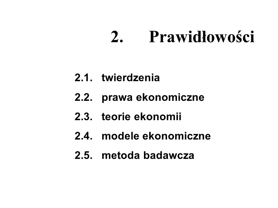 2. Prawidłowości 2.1. twierdzenia 2.2. prawa ekonomiczne 2.3. teorie ekonomii 2.4. modele ekonomiczne 2.5. metoda badawcza