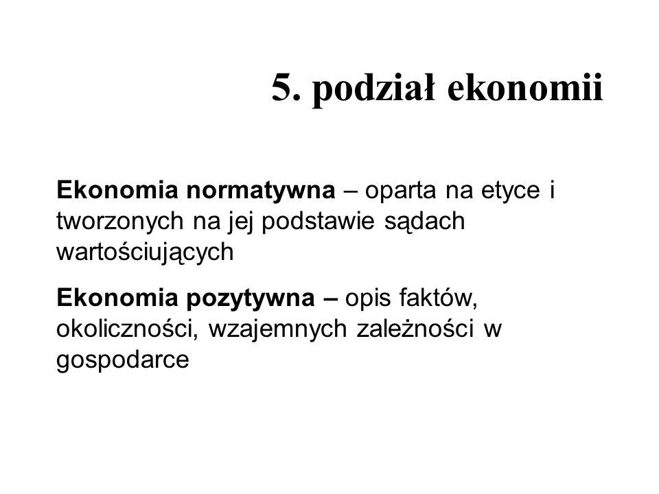 5. podział ekonomii Ekonomia normatywna – oparta na etyce i tworzonych na jej podstawie sądach wartościujących Ekonomia pozytywna – opis faktów, okoli
