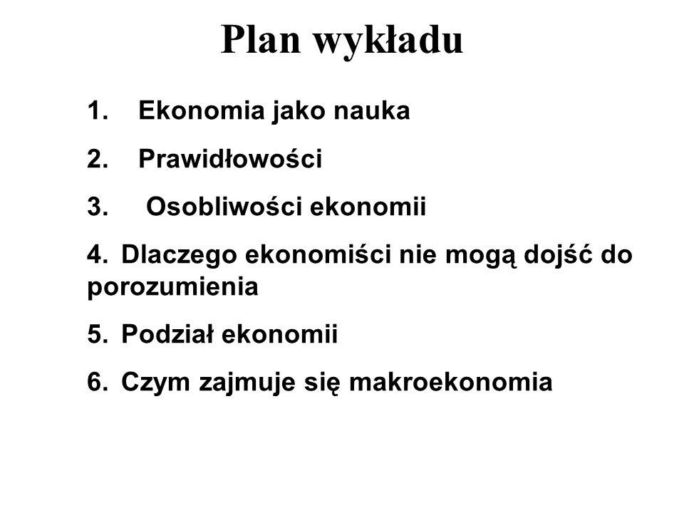 Plan wykładu 1. Ekonomia jako nauka 2. Prawidłowości 3. Osobliwości ekonomii 4. Dlaczego ekonomiści nie mogą dojść do porozumienia 5. Podział ekonomii