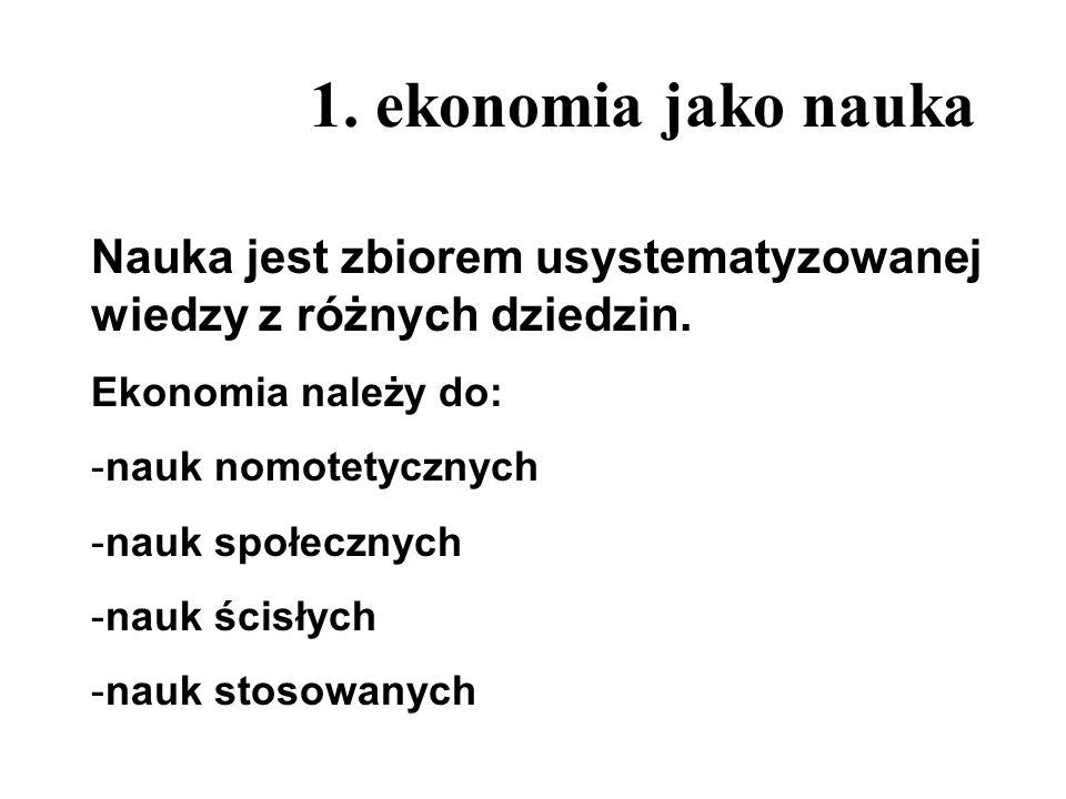 1. ekonomia jako nauka Nauka jest zbiorem usystematyzowanej wiedzy z różnych dziedzin. Ekonomia należy do: -nauk nomotetycznych -nauk społecznych -nau
