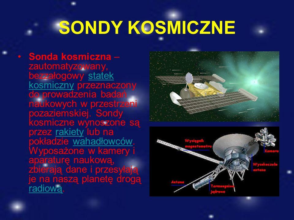 SONDY KOSMICZNE Sonda kosmiczna – zautomatyzowany, bezzałogowy statek kosmiczny przeznaczony do prowadzenia badań naukowych w przestrzeni pozaziemskie