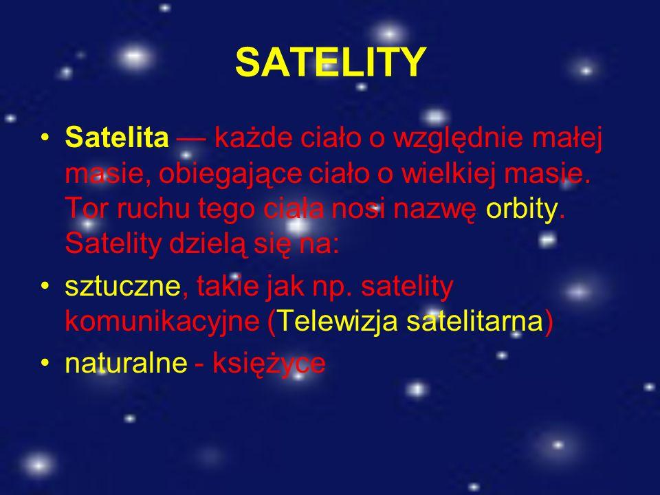 SATELITY Satelita każde ciało o względnie małej masie, obiegające ciało o wielkiej masie. Tor ruchu tego ciała nosi nazwę orbity. Satelity dzielą się
