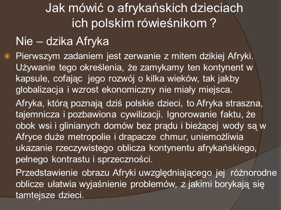 Jak mówić o afrykańskich dzieciach ich polskim rówieśnikom ? Nie – dzika Afryka Pierwszym zadaniem jest zerwanie z mitem dzikiej Afryki. Używanie tego