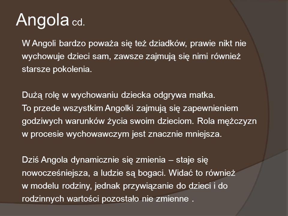 Angola cd. W Angoli bardzo poważa się też dziadków, prawie nikt nie wychowuje dzieci sam, zawsze zajmują się nimi również starsze pokolenia. Dużą rolę