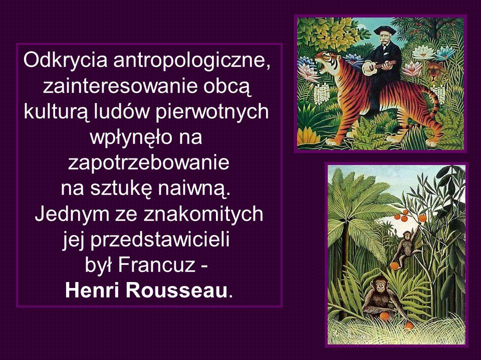 Odkrycia antropologiczne, zainteresowanie obcą kulturą ludów pierwotnych wpłynęło na zapotrzebowanie na sztukę naiwną. Jednym ze znakomitych jej przed