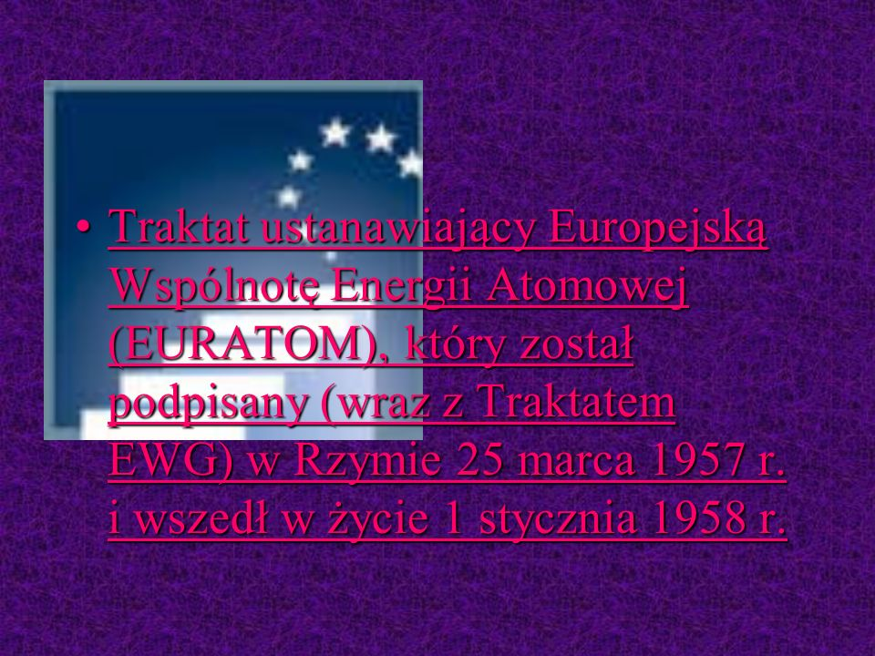 TraktatTraktat ustanawiający Europejską Wspólnotę Energii Atomowej (EURATOM), który został podpisany (wraz z Traktatem EWG) w Rzymie 25 marca 1957 r.